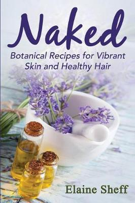 Naked: Botanical Recipes for Vibrant Skin and Healthy Hair (Paperback)