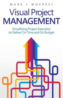 Visual Project Management: Simplifying Project Execution to Deliver on Time and on Budget (Paperback)