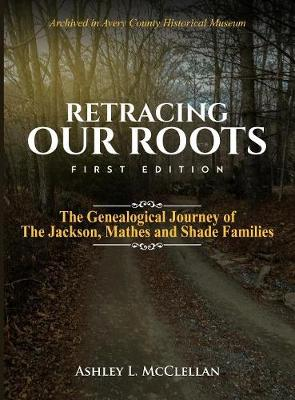 Retracing Our Roots: The Genealogical Journey of the Jackson, Mathes & Shade Families (Hardback)