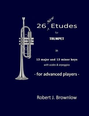 26 New Etudes for Trumpet: In 13 Major and 13 Minor Keys with Scales & Arpeggios (Paperback)