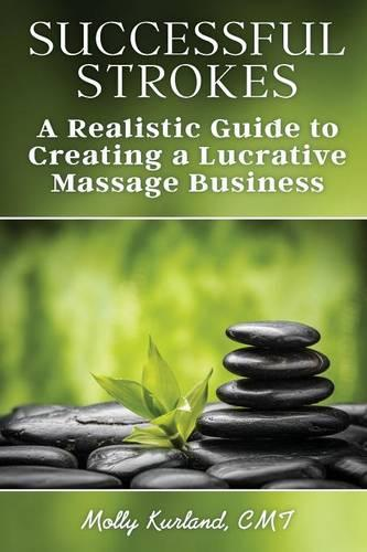 Successful Strokes: A Realistic Guide to Creating a Lucrative Massage Business (Paperback)