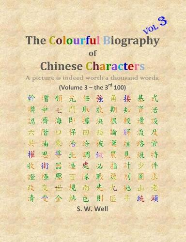 The Colourful Biography of Chinese Characters, Volume 3: The Complete Book of Chinese Characters with Their Stories in Colour, Volume 3 - Colourful Biography of Chinese Characters 3 (Paperback)