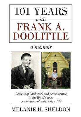 101 Years with Frank A. Doolittle: Lessons of Hard Work and Perseverance in the Life of a Local Centenarian of Bainbridge, NY. a Memoir (Hardback)