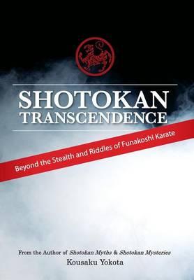 Shotokan Transcendence: Beyond the Stealth and Riddles of Funakoshi Karate (Hardback)