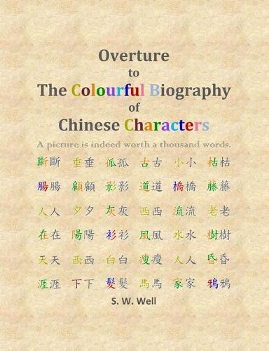 Overture to the Colourful Biography of Chinese Characters: The Complete Introduction to Chinese Language, Characters, and Mandarin - Colourful Biography of Chinese Characters (Paperback)
