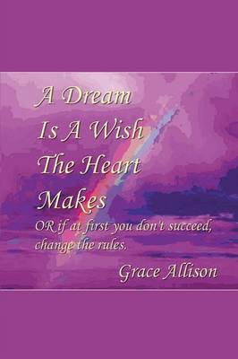 A Dream Is a Wish the Heart Makes: Or If at First You Don't Succeed Change the Rules (Paperback)