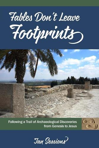 Fables Don't Leave Footprints: Following a Trail of Archaeological Discoveries from Genesis to Jesus (Paperback)