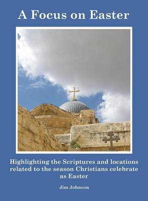 A Focus on Easter: Highlighting the Scriptures and Locations Related to the Season Christians Celebrate as Easter (Hardback)