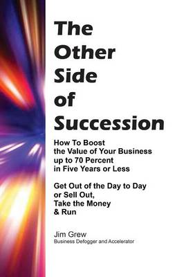 The Other Side of Succession: How to Boost the Value of Your Business Up to 70 Percent in Five Years or Less, Get Out of the Day to Day or Sell Out, Take the Money & Run (Paperback)
