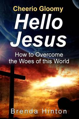 Cheerio Gloomy - Hello Jesus: How to Overcome the Woes of This World (Paperback)