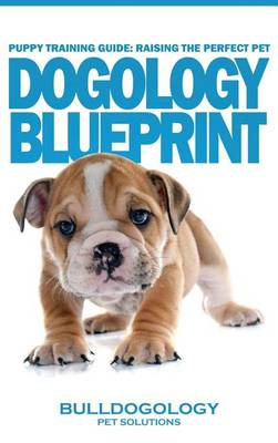 Puppy Training Guide: Raising the Perfect Pet - Dogology Blueprint - The Stress Free Puppy Guide to Training Your Dog Without the Headaches (Hardback)