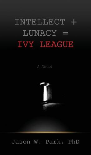Intellect + Lunacy = Ivy League: Studying Hard & Partying Harder at the World's Foremost University (Hardback)