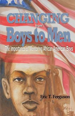 Changing from Boys to Men: The Importance of Mentoring African American Boys (Paperback)