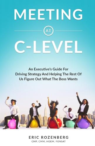 Meeting at C-Level: An Executive's Guide for Driving Strategy and Helping the Rest of Us Figure Out What the Boss Wants (Paperback)