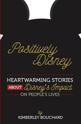 Positively Disney: Heartwarming Stories about Disney's Impact on People's Lives - Positively Disney Book Number 1 (Paperback)