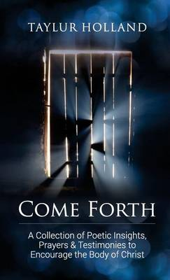 Come Forth: A Collection of Poetic Insights, Prayers & Testimonies to Encourage the Body of Christ (Paperback)
