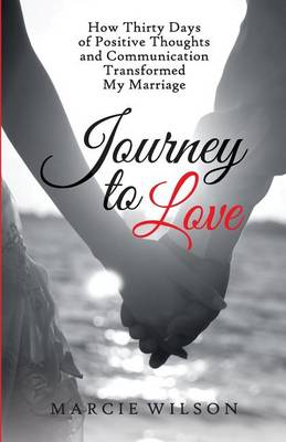 Journey to Love: How Thirty Days of Positive Thoughts and Communication Transformed My Marriage (Paperback)