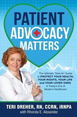 Patient Advocacy Matters: The Ultimate How-To Guide to Protect Your Health, Your Rights, Your Life and Your Loved Ones in Today's Era of Modern Healthcare - Patient Advocacy Series Volume 1 (Paperback)