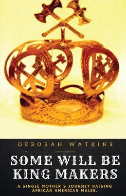 Some Will Be King Makers: A Single Mother's Journey Raising African American Males (Paperback)
