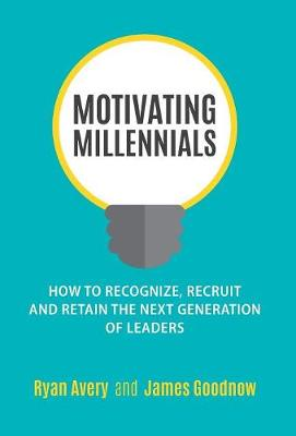 Motivating Millennials: How to Recognize, Recruit and Retain the Next Generation of Leaders (Hardback)