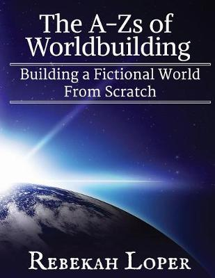 The A-Zs of Worldbuilding: Building a Fictional World from Scratch - A-Zs of Worldbuilding 1 (Paperback)
