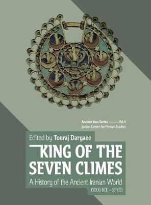 King of the Seven Climes: A History of the Ancient Iranian World (3000 BCE - 651 CE) (Hardback)