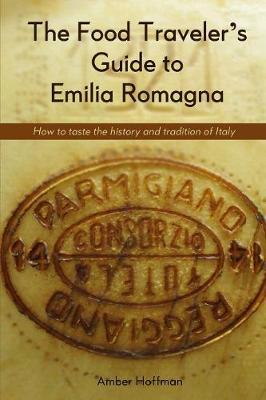 The Food Traveler's Guide to Emilia Romagna: Tasting the History and Tradition of Italy (Paperback)