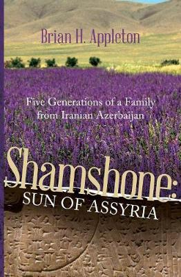 Shamshone: Sun of Assyria: Five Generations of a Family from Iranian Azerbaijan (Paperback)