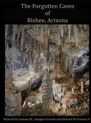 Forgotten Caves of Bisbee, Arizona: A Review of the History and Genesis of These Unique Features (Hardback)