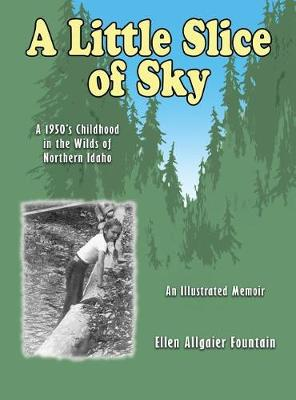 A Little Slice of Sky: A 1950's Childhood in the Wilds of Northern Idaho (Hardback)
