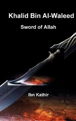 Khalid Bin Al-Waleed: Sword of Allah: A Biographical Study of One of the Greatest Military Generals in History (Hardback)