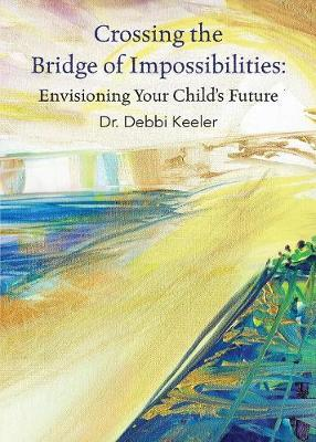 Crossing the Bridge of Impossibilities: Envisioning Your Child's Future (Paperback)