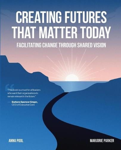Creating Futures That Matter Today: Facilitating Change Through Shared Vision (Paperback)