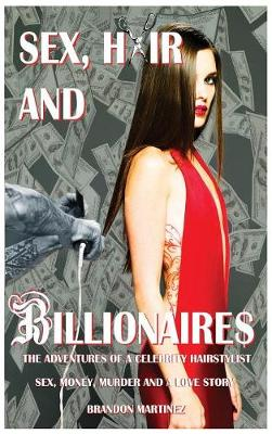 Sex, Hair and Billionaires: Adventures of a Celebrity Hairstylist - Sex, Hair and Billionaires 1 (Hardback)