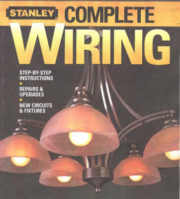 Stanley Complete Wiring: Step-by-step Instructions, Repairs and Upgrades, New Circuits and Fixtures (Paperback)