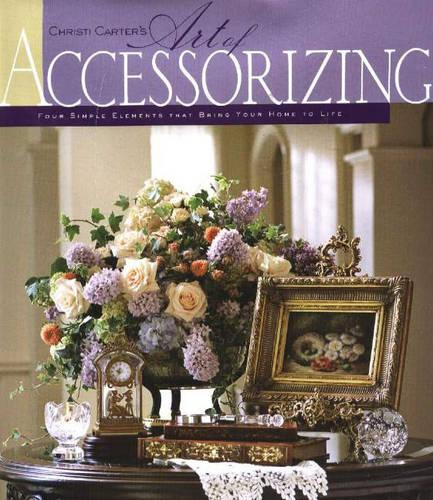Christi Carter's Art of Accessorizing: Four Simple Elements That Bring Your Home to Life (Paperback)