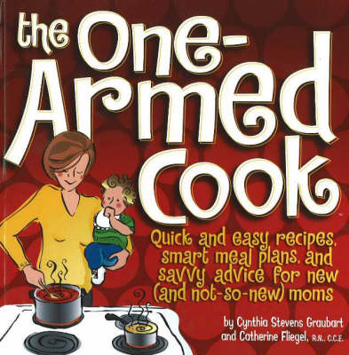 One-Armed Cook: Quick and Easy Recipes, Smart Meal Plans, and Savvy Advice for New (And Not-So-New) Moms (Spiral bound)