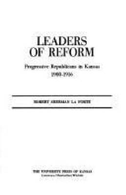 Leaders of Reform: Progressive Republicans in Kansas, 1900-16 (Hardback)