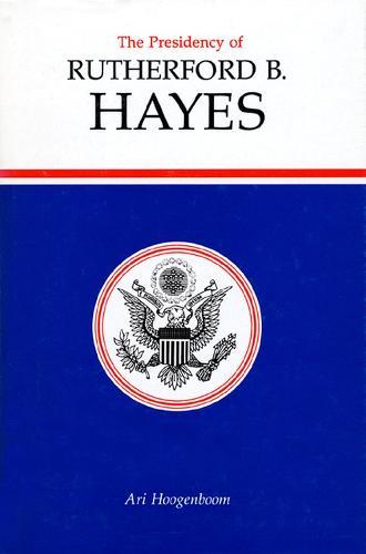The Presidency of Rutherford B. Hayes - American Presidency Series (Hardback)