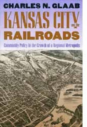 Kansas City and the Railroads: Community Policy in the Growth of a Regional Metropolis (Hardback)