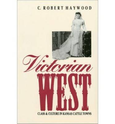 Victorian West: Class and Culture in Kansas Cattle Towns (Paperback)