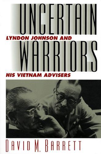 Uncertain Warriors: Lyndon Johnson and His Vietnam Advisers - Modern War Studies (Paperback)