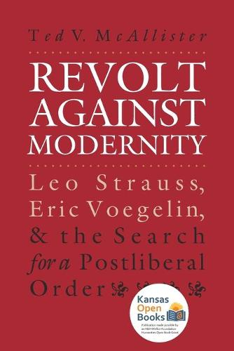 Revolt against Modernity: Leo Strauss, Eric Voegelin, and the Search for a Postliberal Order - American Political Thought (Paperback)
