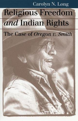 Religious Freedom and Indian Rights: The Case of Oregon v. Smith - Landmark Law Cases and American Society (Paperback)