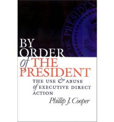 By Order of the President: The Use and Abuse of Executive Direct Action - Studies in Government and Public Policy (Paperback)