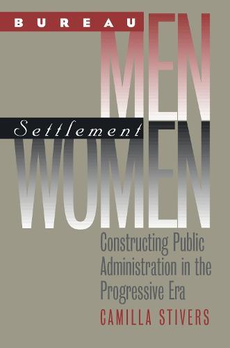 Bureau Men, Settlement Women: Constructing Public Administration in the Progressive Era - Studies in Government and Public Policy (Paperback)