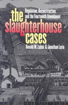 The Slaughterhouse Cases: Regulation, Reconstruction and the Fourteenth Amendment (Hardback)