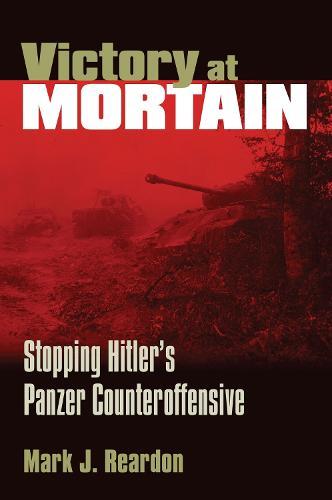 Victory at Mortain: Stopping Hitler's Panzer Counteroffensive - Modern War Studies (Paperback)