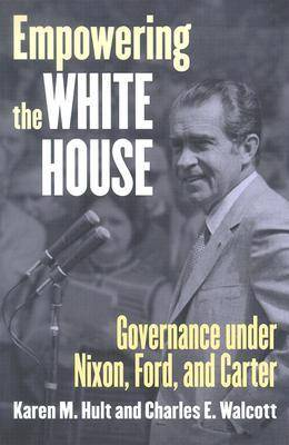 Empowering the White House: Governance under Nixon, Ford and Carter - Studies in Government and Public Policy (Paperback)