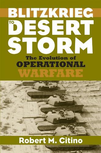 Blitzkrieg to Desert Storm: The Evolution of Operational Warfare - Modern War Studies (Hardback)